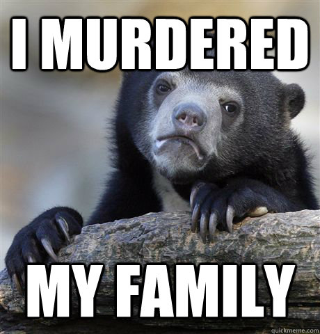 I Murdered My family - I Murdered My family  Confession Bear