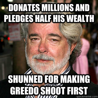 Donates Millions and pledges half his wealth shunned for making greedo shoot first - Donates Millions and pledges half his wealth shunned for making greedo shoot first  Bad Rap George