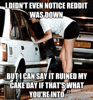 I didn't even notice Reddit was down  but I can say it ruined my cake day if that's what you're into - I didn't even notice Reddit was down  but I can say it ruined my cake day if that's what you're into  Karma Whore