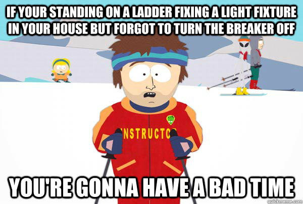 If your standing on a ladder fixing a light fixture in your house but forgot to turn the breaker off You're gonna have a bad time - If your standing on a ladder fixing a light fixture in your house but forgot to turn the breaker off You're gonna have a bad time  Super Cool Ski Instructor
