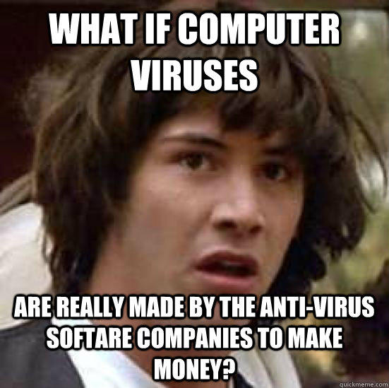 what if computer viruses are really made by the anti-virus softare companies to make money? - what if computer viruses are really made by the anti-virus softare companies to make money?  conspiracy keanu