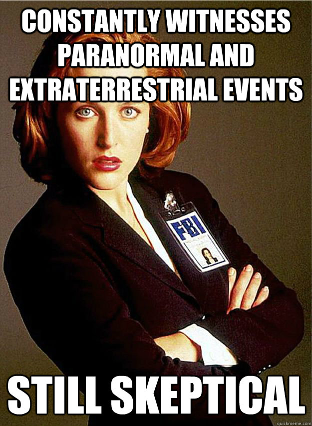 Constantly witnesses Paranormal and extraterrestrial events Still Skeptical  - Constantly witnesses Paranormal and extraterrestrial events Still Skeptical   Scumbag Scully