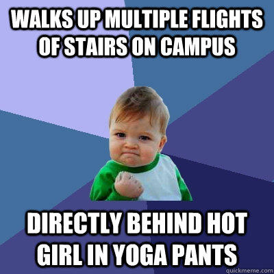 Walks up multiple flights of stairs on campus directly behind hot girl in yoga pants