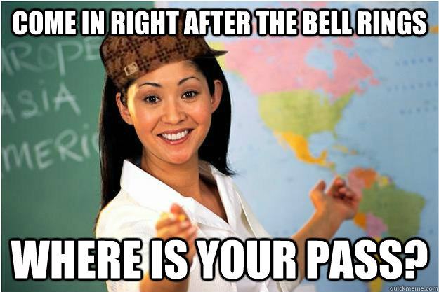 Come in right after the bell rings where is your pass? - Come in right after the bell rings where is your pass?  Scumbag Teacher