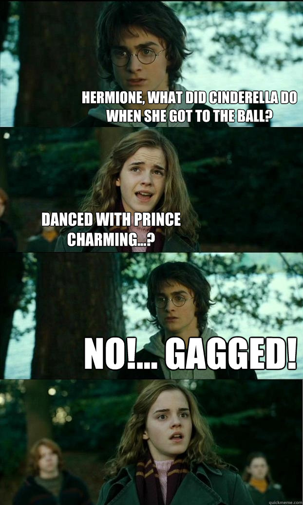 Hermione, what did Cinderella do when she got to the ball? Danced with Prince Charming...? No!... Gagged! - Hermione, what did Cinderella do when she got to the ball? Danced with Prince Charming...? No!... Gagged!  Horny Harry