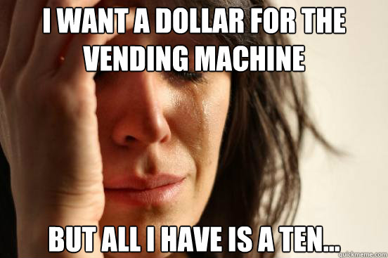 I want a dollar for the vending machine but all i have is a ten... - I want a dollar for the vending machine but all i have is a ten...  First World Problems
