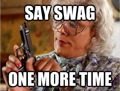 Say swag  one more time