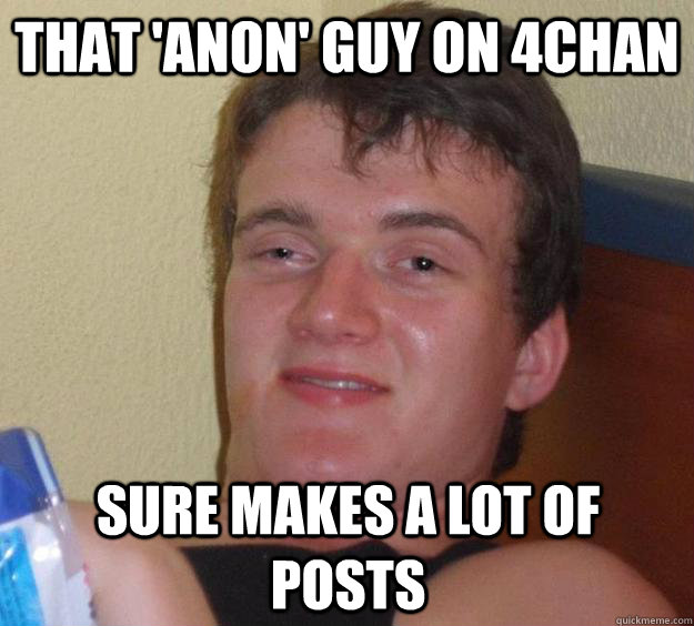 that 'anon' guy on 4chan sure makes a lot of posts - that 'anon' guy on 4chan sure makes a lot of posts  10 Guy