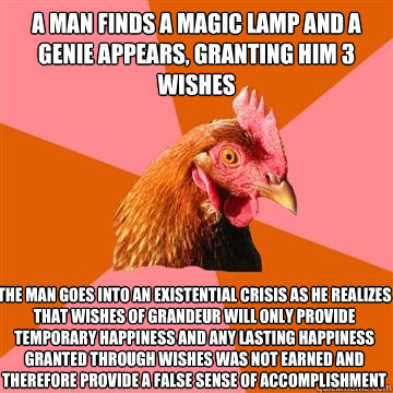 A man finds a magic lamp and a genie appears, granting him 3 wishes The man goes into an existential crisis as he realizes that wishes of grandeur will only provide temporary happiness and any lasting happiness granted through wishes was not earned and th - A man finds a magic lamp and a genie appears, granting him 3 wishes The man goes into an existential crisis as he realizes that wishes of grandeur will only provide temporary happiness and any lasting happiness granted through wishes was not earned and th  Anti-Joke Chicken