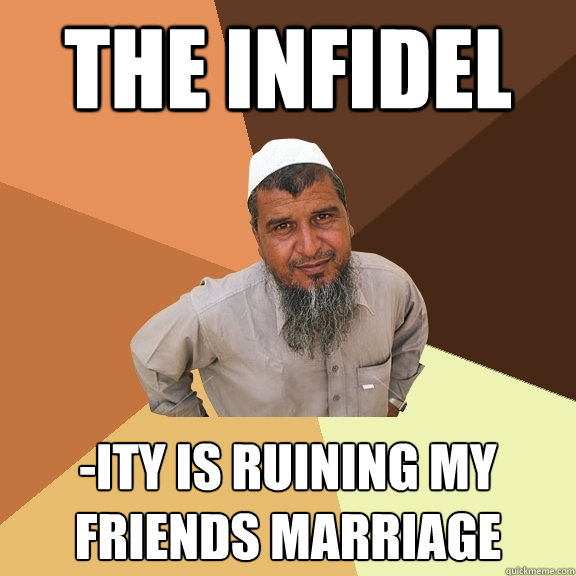 The infidel -ity is ruining my friends marriage - The infidel -ity is ruining my friends marriage  Ordinary Muslim Man