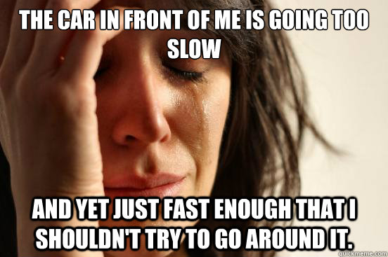 The car in front of me is going too slow and yet just fast enough that I shouldn't try to go around it. - The car in front of me is going too slow and yet just fast enough that I shouldn't try to go around it.  First World Problems