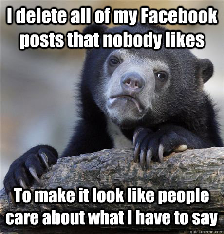 I delete all of my Facebook posts that nobody likes To make it look like people care about what I have to say   Confession Bear