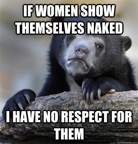 If women show themselves naked I have no respect for them - If women show themselves naked I have no respect for them  Confession Bear