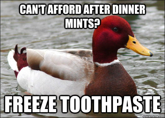 Can't afford after dinner mints? Freeze toothpaste - Can't afford after dinner mints? Freeze toothpaste  Malicious Advice Mallard