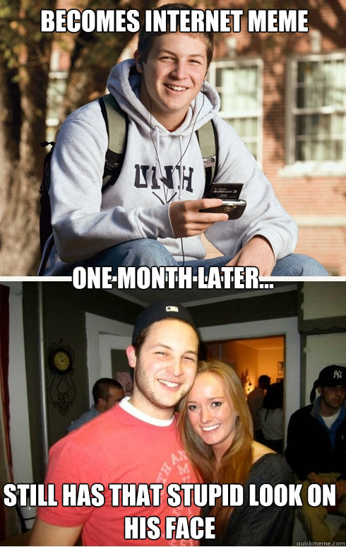 Becomes internet meme one month later... still has that stupid look on his face