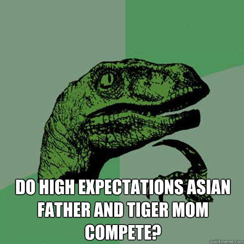Do high expectations Asian father and tiger mom compete? -  Do high expectations Asian father and tiger mom compete?  Philosoraptor