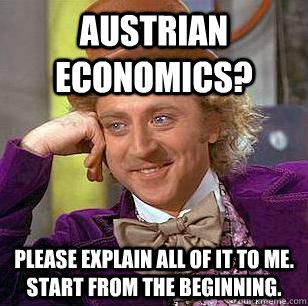 Austrian Economics? Please explain all of it to me.  Start from the beginning. - Austrian Economics? Please explain all of it to me.  Start from the beginning.  Condescending Wonka