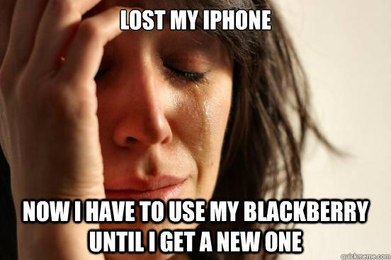 Lost my iphone now i have to use my blackberry until i get a new one - Lost my iphone now i have to use my blackberry until i get a new one  First World Problems