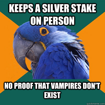 keeps a silver stake on person no proof that vampires don't exist - keeps a silver stake on person no proof that vampires don't exist  Paranoid Parrot