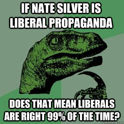 If Nate Silver is liberal propaganda Does that mean liberals are right 99% of the time?  - If Nate Silver is liberal propaganda Does that mean liberals are right 99% of the time?   Misc