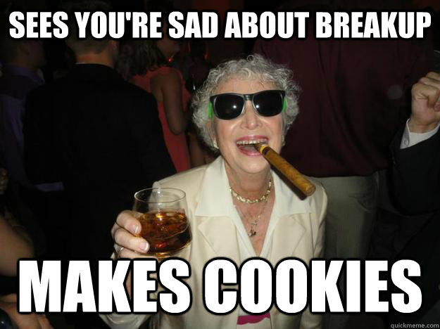 Sees you're sad about breakup makes cookies - Sees you're sad about breakup makes cookies  good guy Grandma