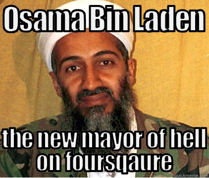 f7be327c4288c4c23e9643f0c697df9abb3296c4d30a643ab66bf83831d0ef1a osama bin laden new mayor of hell on foursquare memes quickmeme