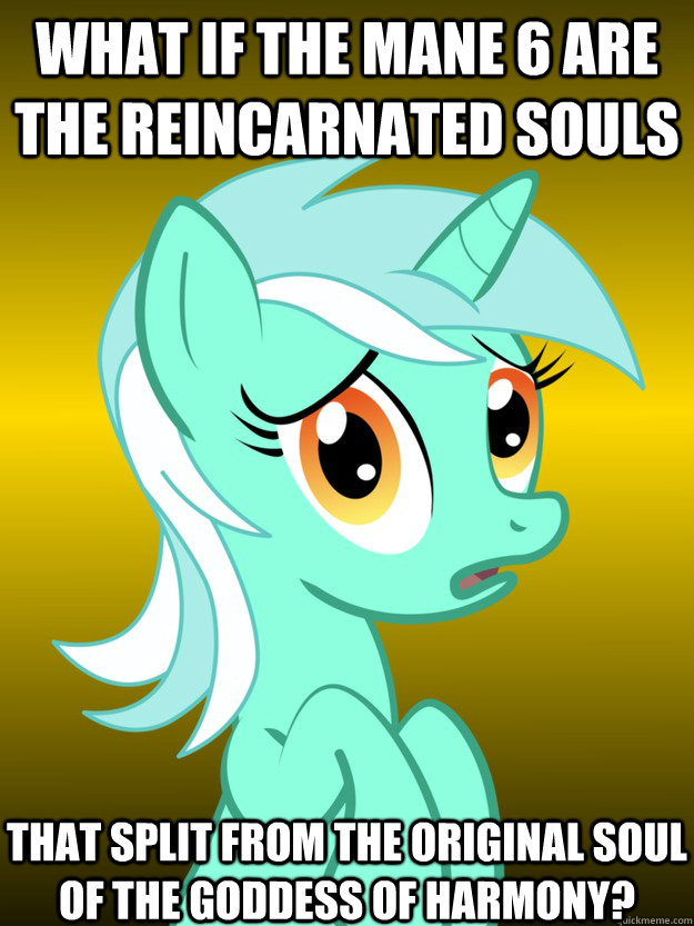 What if the mane 6 are the reincarnated souls That Split from the original soul of the goddess of harmony?