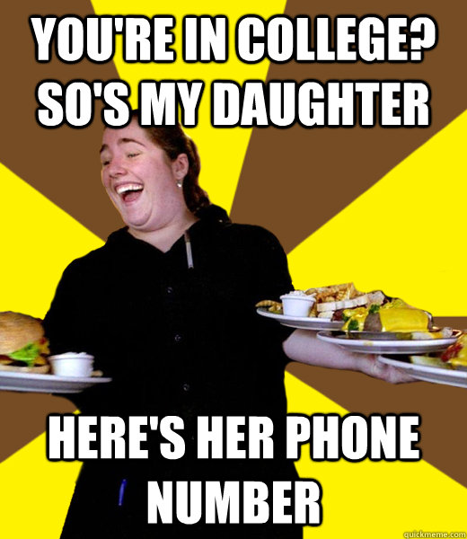 You're in college? So's my Daughter Here's her phone number