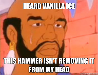 heard vanilla ice this hammer isn't removing it from my head