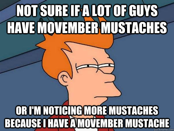 Not sure if a lot of guys have movember mustaches Or i'm noticing more mustaches because i have a movember mustache - Not sure if a lot of guys have movember mustaches Or i'm noticing more mustaches because i have a movember mustache  Futurama Fry