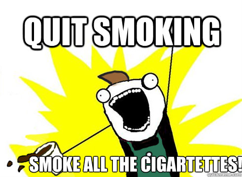 QUIT SMOKING SMOKE ALL THE CIGARTETTES!  ALL THE COFFEE