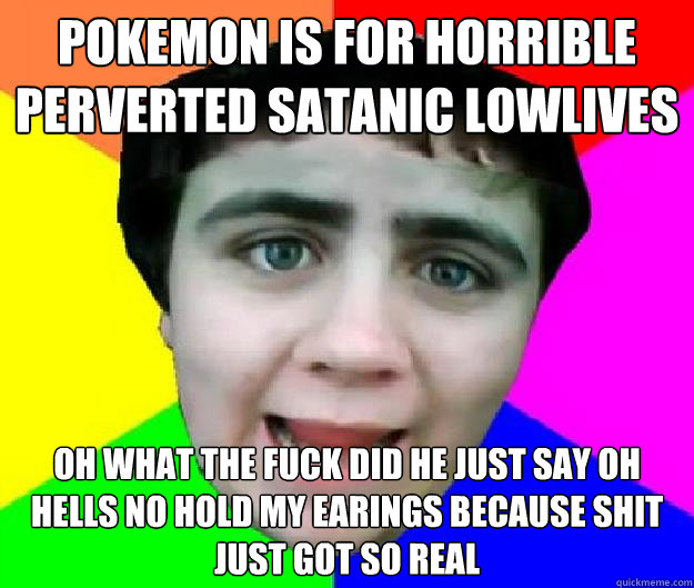 pokemon is for horrible perverted satanic lowlives oh what the fuck did he just say oh hells no hold my earings because shit just got so real