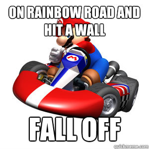 on rainbow road and hit a wall fall off