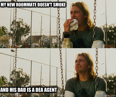 My new roommate doesn't smoke and his dad is a DEA agent - My new roommate doesn't smoke and his dad is a DEA agent  First World Stoner Problems