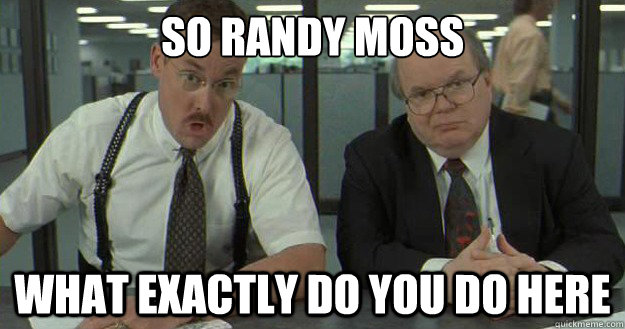 So randy moss what exactly do you do here