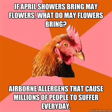 If April showers bring may flowers, what do may flowers bring? Airborne allergens that cause millions of people to suffer everyday.  Anti-Joke Chicken