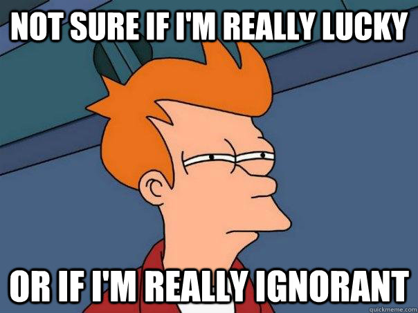 Not sure if I'm really lucky or if I'm really ignorant - Not sure if I'm really lucky or if I'm really ignorant  Futurama Fry