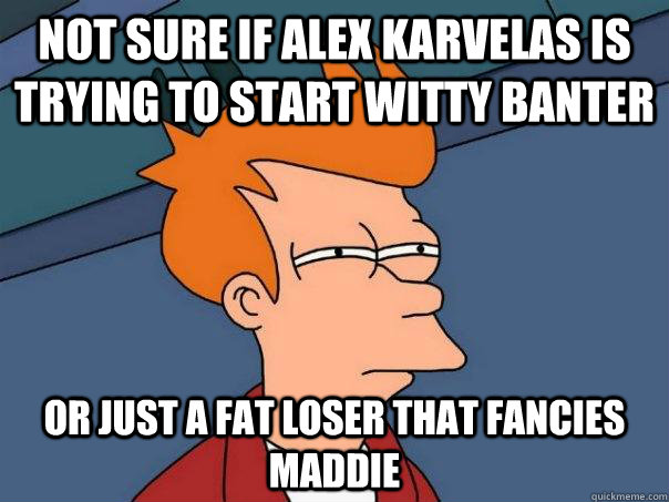 Not sure if alex karvelas is trying to start witty banter Or just a fat loser that fancies maddie - Not sure if alex karvelas is trying to start witty banter Or just a fat loser that fancies maddie  Futurama Fry