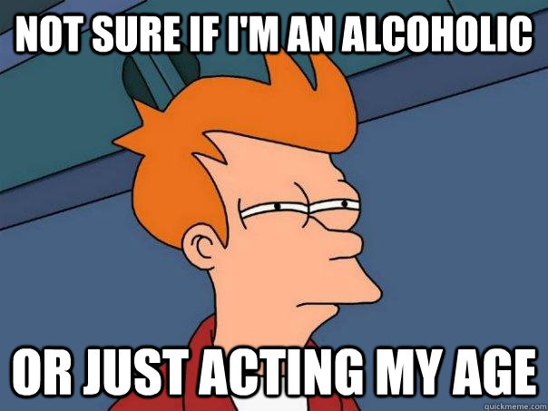 not sure if I'm an alcoholic or just acting my age - not sure if I'm an alcoholic or just acting my age  Futurama Fry
