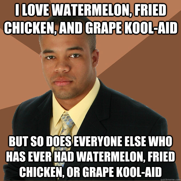 I love watermelon, fried chicken, and Grape kool-aid but so does everyone else who has ever had watermelon, fried chicken, or grape kool-aid - I love watermelon, fried chicken, and Grape kool-aid but so does everyone else who has ever had watermelon, fried chicken, or grape kool-aid  Successful Black Man
