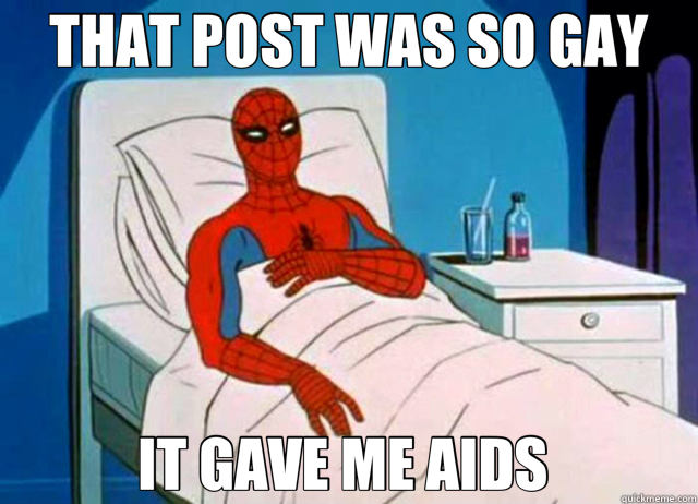 THAT POST WAS SO GAY IT GAVE ME AIDS