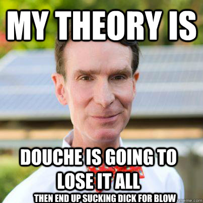My theory is Douche is going to lose it all then end up sucking dick for blow