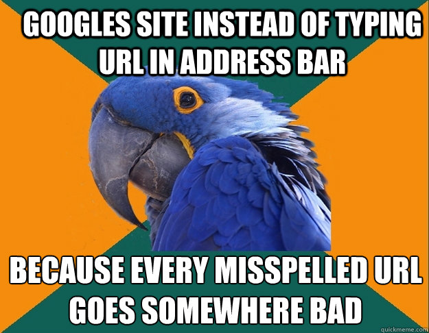 googles site instead of typing url in address bar because every misspelled url goes somewhere bad - googles site instead of typing url in address bar because every misspelled url goes somewhere bad  Paranoid Parrot