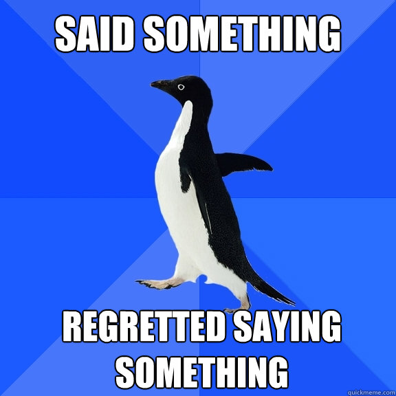 Said Something Regretted Saying something   - Said Something Regretted Saying something    Socially Awkward Penguin