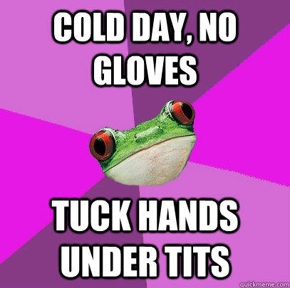 cold day, no gloves tuck Hands under tits - cold day, no gloves tuck Hands under tits  Foul Bachelorette Frog