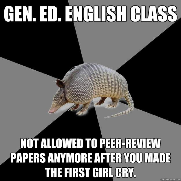 Gen. Ed. English Class Not allowed to peer-review papers anymore after you made the first girl cry.