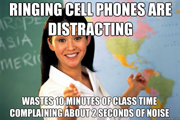 ringing cell phones are distracting wastes 10 minutes of class time complaining about 2 seconds of noise - ringing cell phones are distracting wastes 10 minutes of class time complaining about 2 seconds of noise  Unhelpful High School Teacher