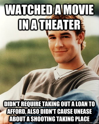 Watched a movie in a theater Didn't require taking out a loan to afford, also didn't cause unease about a shooting taking place - Watched a movie in a theater Didn't require taking out a loan to afford, also didn't cause unease about a shooting taking place  Late 90s kid advantages