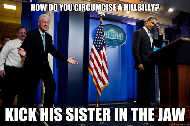 How do you circumcise a hillbilly? Kick his sister in the jaw - How do you circumcise a hillbilly? Kick his sister in the jaw  Inappropriate Timing Bill Clinton