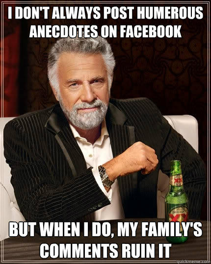 I don't always post humerous anecdotes on facebook But when I do, my family's comments ruin it - I don't always post humerous anecdotes on facebook But when I do, my family's comments ruin it  The Most Interesting Man In The World